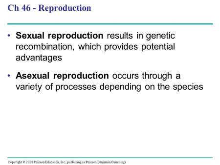 Ch 46 - Reproduction Sexual reproduction results in genetic recombination, which provides potential advantages Asexual reproduction occurs through a variety.