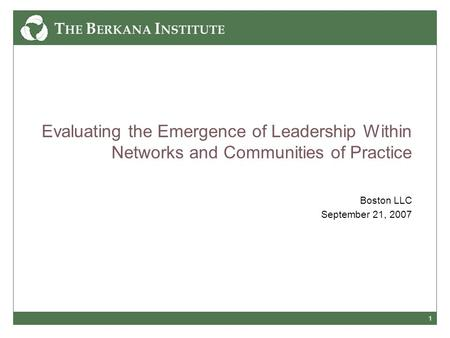 1 Evaluating the Emergence of Leadership Within Networks and Communities of Practice Boston LLC September 21, 2007.