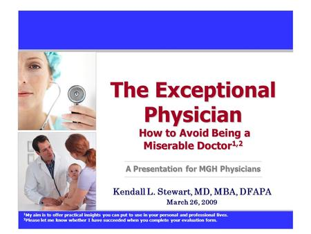 The Exceptional Physician How to Avoid Being a Miserable Doctor 1,2 A Presentation for MGH Physicians Kendall L. Stewart, MD, MBA, DFAPA March 26, 2009.
