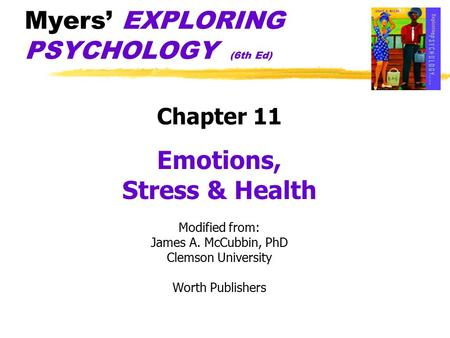Myers' EXPLORING PSYCHOLOGY (6th Ed) Chapter 11 Emotions, Stress & Health Modified from: James A. McCubbin, PhD Clemson University Worth Publishers.