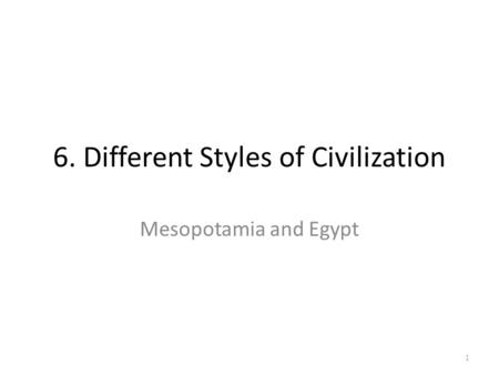 6. Different Styles of Civilization Mesopotamia and Egypt 1.