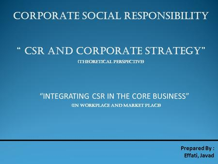 "CORPORATE SOCIAL RESPONSIBILITY "" CSR AND CORPORATE STRATEGY"" (THEORETICAL PERSPECTIVE) Prepared By : Effati, Javad ""INTEGRATING CSR IN THE CORE BUSINESS"""