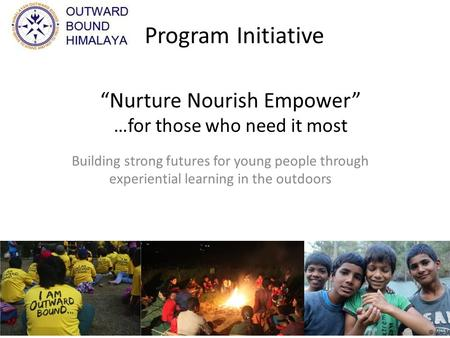 """Nurture Nourish Empower"" …for those who need it most Building strong futures for young people through experiential learning in the outdoors Program Initiative."