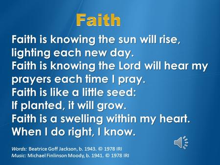 Faith is knowing the sun will rise, lighting each new day. Faith is knowing the Lord will hear my prayers each time I pray. Faith is like a little seed: