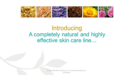 Introducing A completely natural and highly effective skin care line… © 2015 dōTERRA Holdings, LLC. Unauthorized duplication prohibited.