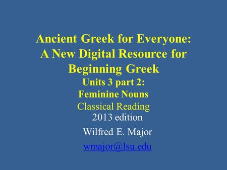 Ancient Greek for Everyone: A New Digital Resource for Beginning Greek Units 3 part 2: Feminine Nouns Classical Reading 2013 edition Wilfred E. Major