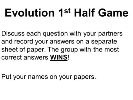 Evolution 1 st Half Game Discuss each question with your partners and record your answers on a separate sheet of paper. The group with the most correct.