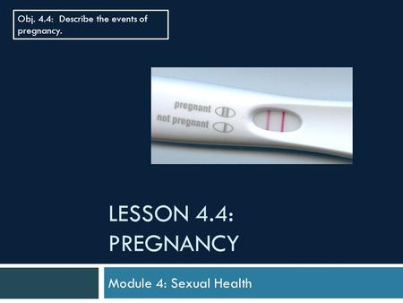 LESSON 4.4: PREGNANCY Module 4: Sexual Health Obj. 4.4: Describe the events of pregnancy.