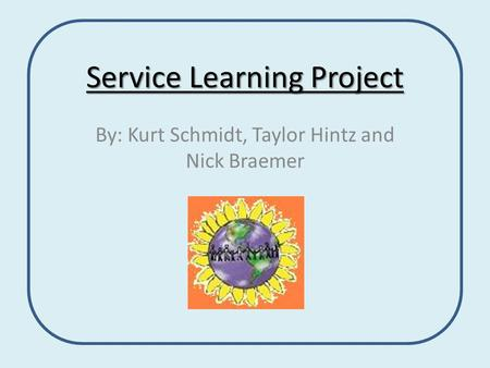 Service Learning Project By: Kurt Schmidt, Taylor Hintz and Nick Braemer.