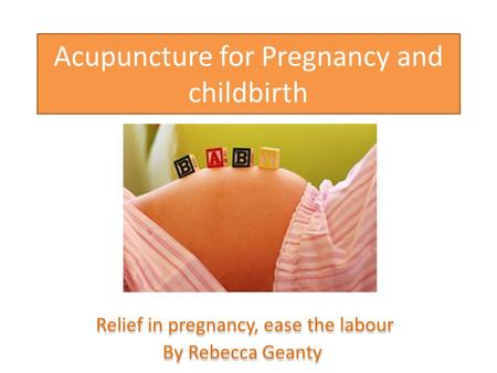 Acupuncture for Pregnancy and childbirth Relief in pregnancy, ease the labour By Rebecca Geanty Relief in pregnancy, ease the labour By Rebecca Geanty.
