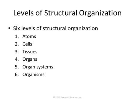 © 2015 Pearson Education, Inc. Levels of Structural Organization Six levels of structural organization 1.Atoms 2.Cells 3.Tissues 4.Organs 5.Organ systems.