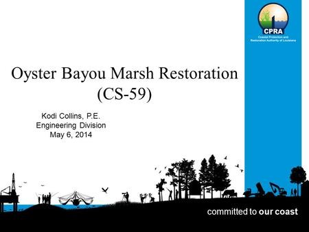 Oyster Bayou Marsh Restoration (CS-59) Kodi Collins, P.E. Engineering Division May 6, 2014 committed to our coast.