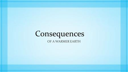 Consequences OF A WARMER EARTH. The Consequences of a Warmer Earth The impacts of global warming could include a number of potentially serious environmental.