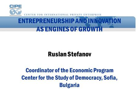 ENTREPRENEURSHIP AND INNOVATION AS ENGINES OF GROWTH Ruslan Stefanov Coordinator of the Economic Program Center for the Study of Democracy, Sofia, Bulgaria.