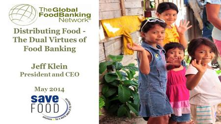 Distributing Food - The Dual Virtues of Food Banking Jeff Klein President and CEO May 2014 Prepared for.