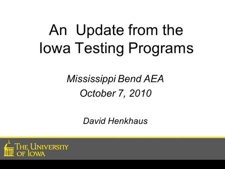 An Update from the Iowa Testing Programs Mississippi Bend AEA October 7, 2010 David Henkhaus.