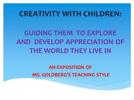 CREATIVITY WITH CHILDREN: GUIDING THEM TO EXPLORE AND DEVELOP APPRECIATION OF THE WORLD THEY LIVE IN AN EXPOSITION OF MS. GOLDBERG'S TEACHING STYLE.