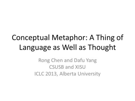 Conceptual Metaphor: A Thing of Language as Well as Thought Rong Chen and Dafu Yang CSUSB and XISU ICLC 2013, Alberta University.