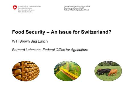 Federal Department of Economic Affairs, Education and Research EAER Federal Office for Agriculture FOAG Food Security – An issue for Switzerland? WTI Brown.