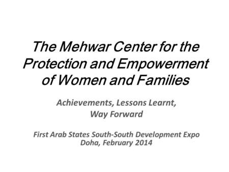 The Mehwar Center for the Protection and Empowerment of Women and Families Achievements, Lessons Learnt, Way Forward First Arab States South-South Development.