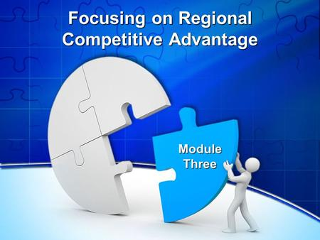 Focusing on Regional Competitive Advantage Module Three.