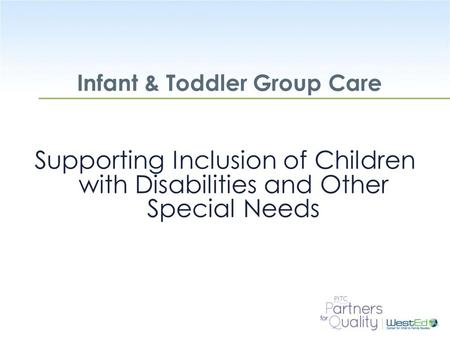 WestEd.org Infant & Toddler Group Care Supporting Inclusion of Children with Disabilities and Other Special Needs.