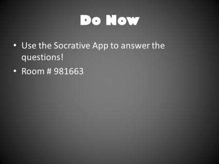 Do Now Use the Socrative App to answer the questions! Room # 981663.