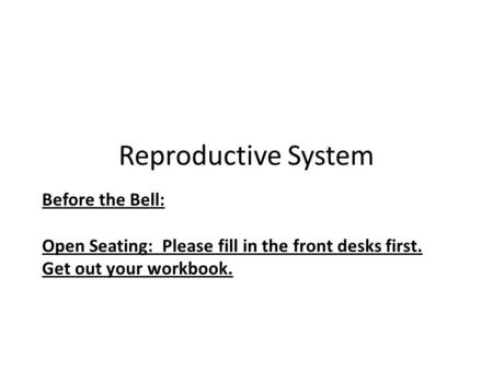 Reproductive System Before the Bell: Open Seating: Please fill in the front desks first. Get out your workbook.