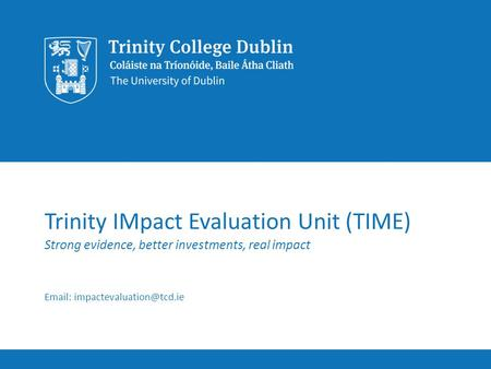 Trinity IMpact Evaluation Unit (TIME) Strong evidence, better investments, real impact