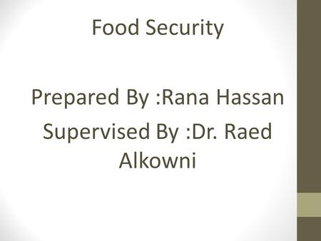 Food Security Prepared By :Rana Hassan Supervised By :Dr. Raed Alkowni.