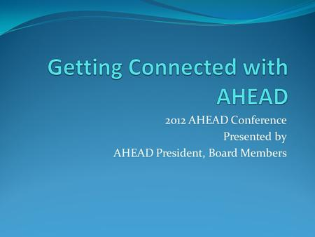 2012 AHEAD Conference Presented by AHEAD President, Board Members.