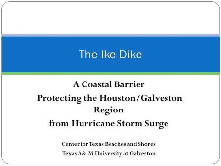 A Coastal Barrier Protecting the Houston/Galveston Region from Hurricane Storm Surge Center for Texas Beaches and Shores Texas A& M University at Galveston.