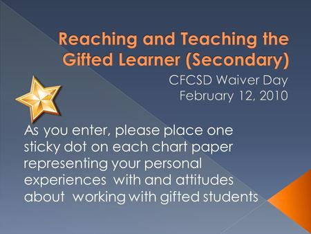 As you enter, please place one sticky dot on each chart paper representing your personal experiences with and attitudes about working with gifted students.