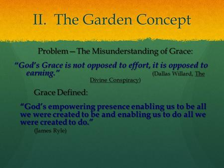 "II. The Garden Concept Problem—The Misunderstanding of Grace: ""God's Grace is not opposed to effort, it is opposed to earning."" (Dallas Willard, The Divine."