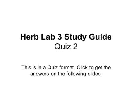 Herb Lab 3 Study Guide Quiz 2 This is in a Quiz format. Click to get the answers on the following slides.