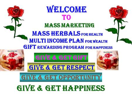 Welcome To Gift REWARDING program for Happiness Give & Get happiness Give & Get respect give & get gift Give & get opportunity MASS MARKETING Mass Herbals.
