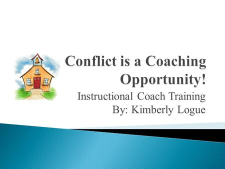 Instructional Coach Training By: Kimberly Logue. We will analyze conflict situations and plan next steps in order to be effective leaders of change.