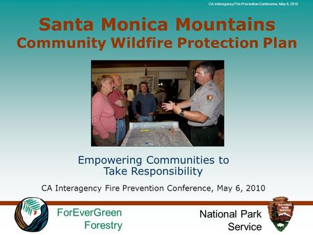 ForEverGreen Forestry National Park Service CA Interagency Fire Prevention Conference, May 6, 2010 Santa Monica Mountains Community Wildfire Protection.