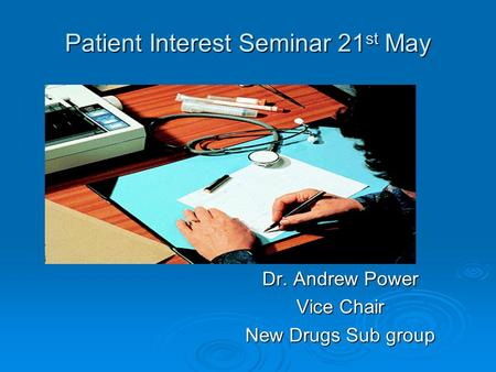 Patient Interest Seminar 21 st May Dr. Andrew Power Vice Chair New Drugs Sub group.
