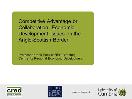 Competitive Advantage or Collaboration: Economic Development Issues on the Anglo-Scottish Border Professor Frank Peck (CRED Director) Centre for Regional.