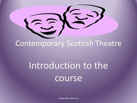 Contemporary Scottish Theatre Introduction to the course Created by L McCarry.