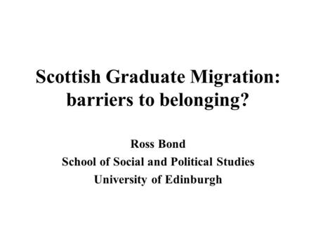 Scottish Graduate Migration: barriers to belonging? Ross Bond School of Social and Political Studies University of Edinburgh.
