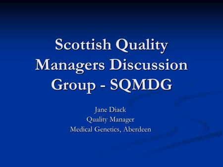 Scottish Quality Managers Discussion Group - SQMDG Jane Diack Quality Manager Medical Genetics, Aberdeen.