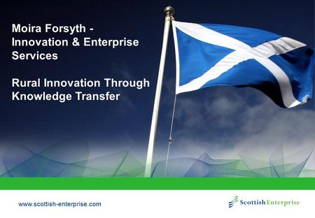 Www.scottish-enterprise.com Moira Forsyth - Innovation & Enterprise Services Rural Innovation Through Knowledge Transfer.