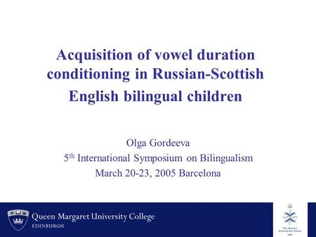 Acquisition of vowel duration conditioning in Russian-Scottish English bilingual children Olga Gordeeva 5 th International Symposium on Bilingualism March.