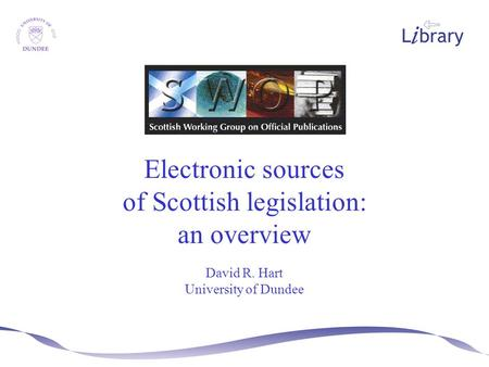 Electronic sources of Scottish legislation: an overview David R. Hart University of Dundee.