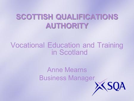SCOTTISH QUALIFICATIONS AUTHORITY Vocational Education and Training in Scotland Anne Mearns Business Manager.