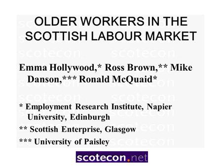 OLDER WORKERS IN THE SCOTTISH LABOUR MARKET Emma Hollywood,* Ross Brown,** Mike Danson,*** Ronald McQuaid* * Employment Research Institute, Napier University,