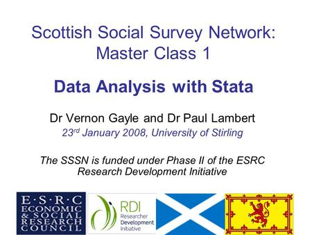 1 Scottish Social Survey Network: Master Class 1 Data Analysis with Stata Dr Vernon Gayle and Dr Paul Lambert 23 rd January 2008, University of Stirling.