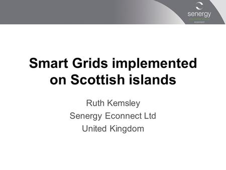 Smart Grids implemented on Scottish islands Ruth Kemsley Senergy Econnect Ltd United Kingdom.